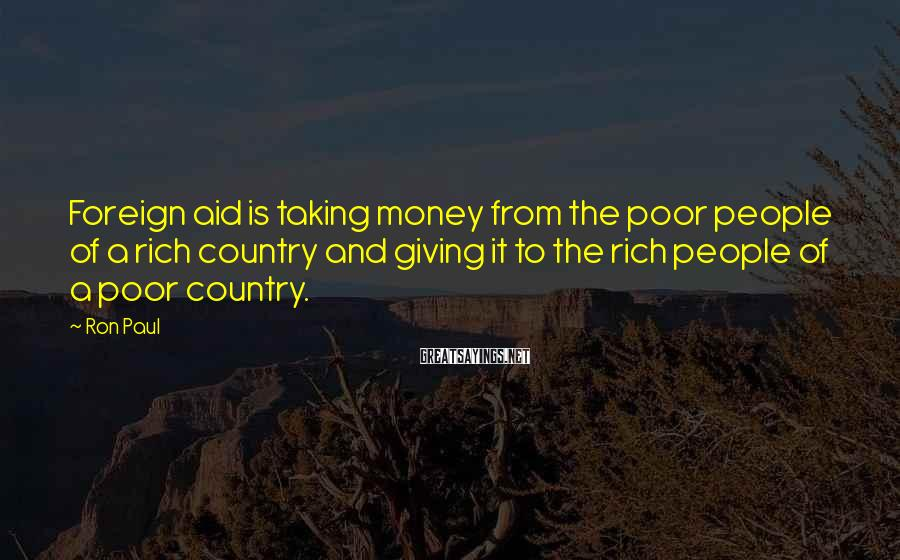 Ron Paul Sayings: Foreign aid is taking money from the poor people of a rich country and giving