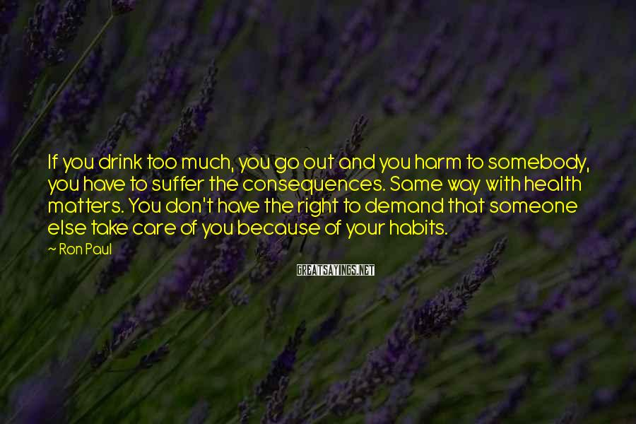 Ron Paul Sayings: If you drink too much, you go out and you harm to somebody, you have