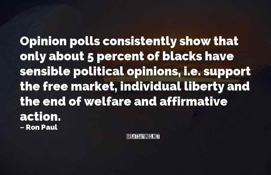 Ron Paul Sayings: Opinion polls consistently show that only about 5 percent of blacks have sensible political opinions,