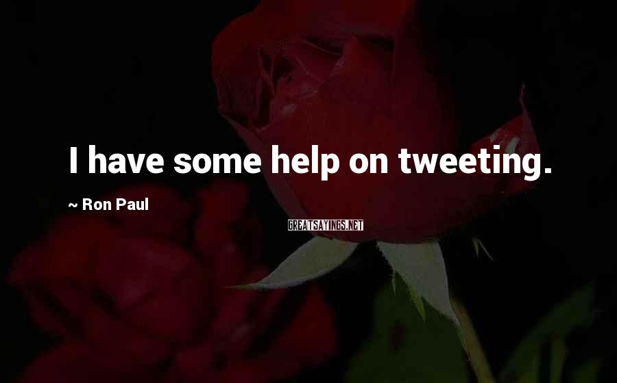 Ron Paul Sayings: I have some help on tweeting.