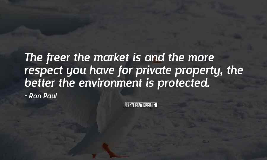 Ron Paul Sayings: The freer the market is and the more respect you have for private property, the