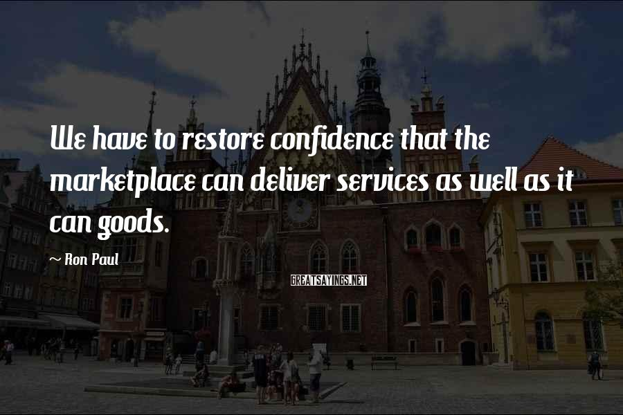 Ron Paul Sayings: We have to restore confidence that the marketplace can deliver services as well as it