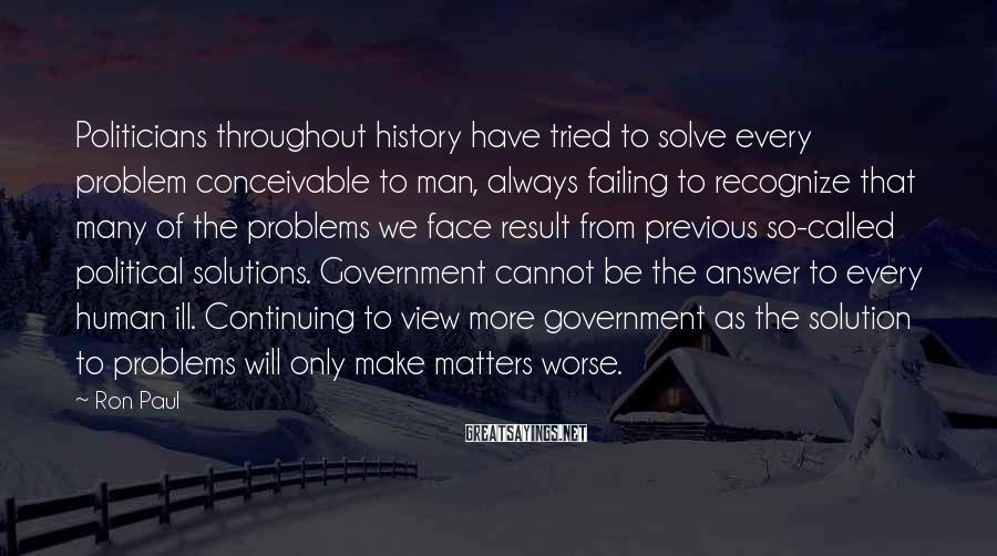 Ron Paul Sayings: Politicians throughout history have tried to solve every problem conceivable to man, always failing to