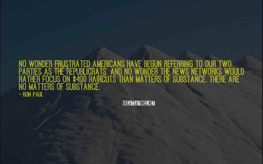 Ron Paul Sayings: No wonder frustrated Americans have begun referring to our two parties as the Republicrats. And