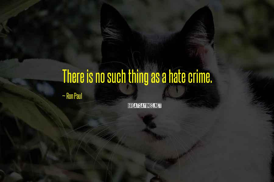 Ron Paul Sayings: There is no such thing as a hate crime.