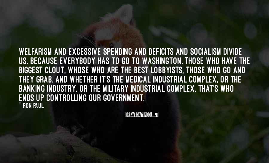 Ron Paul Sayings: Welfarism and excessive spending and deficits and socialism divide us, because everybody has to go