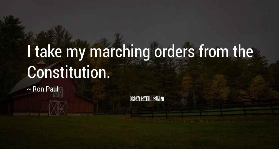 Ron Paul Sayings: I take my marching orders from the Constitution.
