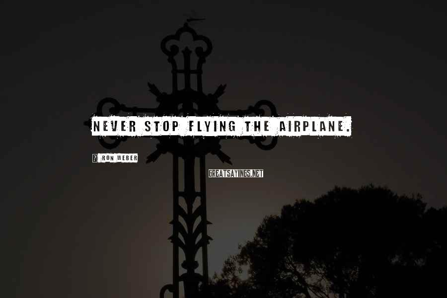 Ron Weber Sayings: Never stop flying the airplane.