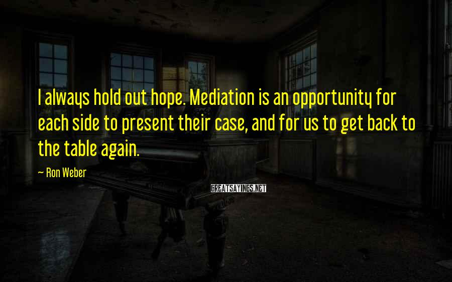 Ron Weber Sayings: I always hold out hope. Mediation is an opportunity for each side to present their