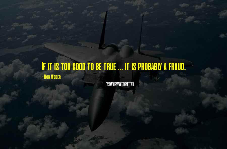 Ron Weber Sayings: If it is too good to be true ... it is probably a fraud.