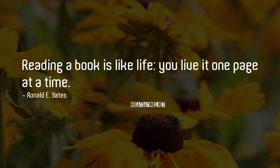 Ronald E. Yates Sayings: Reading a book is like life: you live it one page at a time.