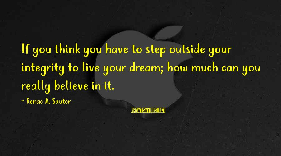Ronald Firbank Sayings By Renae A. Sauter: If you think you have to step outside your integrity to live your dream; how