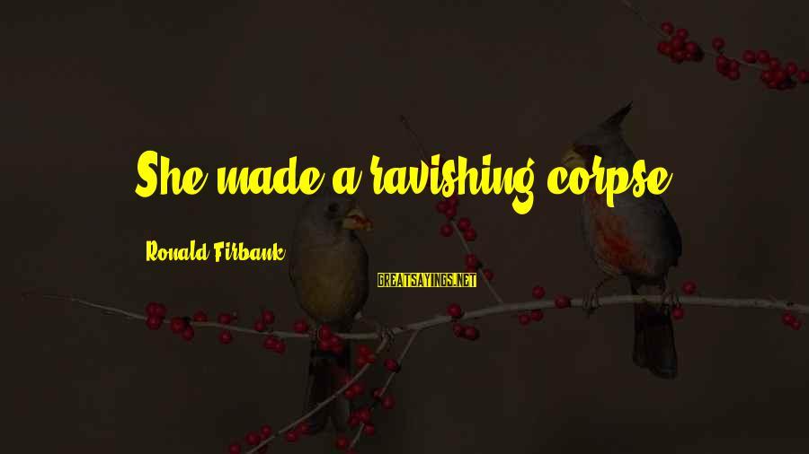 Ronald Firbank Sayings By Ronald Firbank: She made a ravishing corpse.