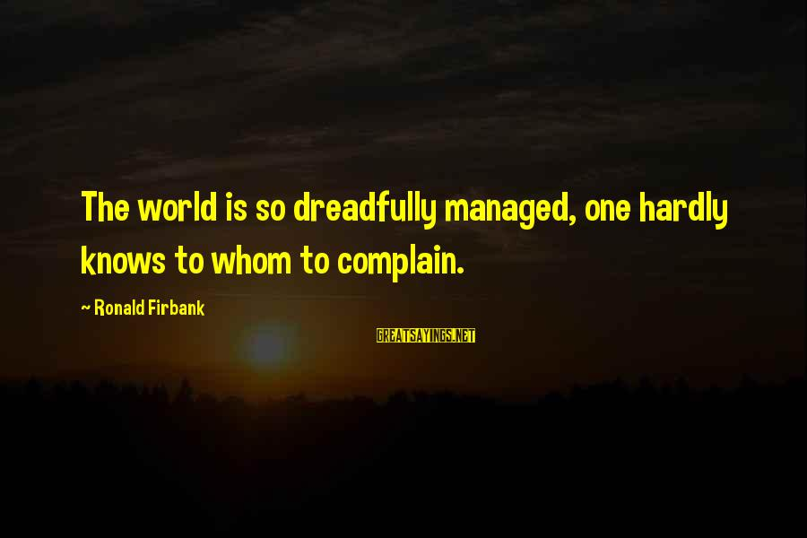 Ronald Firbank Sayings By Ronald Firbank: The world is so dreadfully managed, one hardly knows to whom to complain.