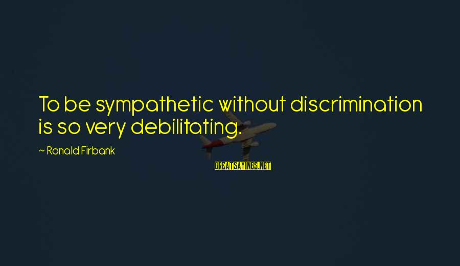 Ronald Firbank Sayings By Ronald Firbank: To be sympathetic without discrimination is so very debilitating.
