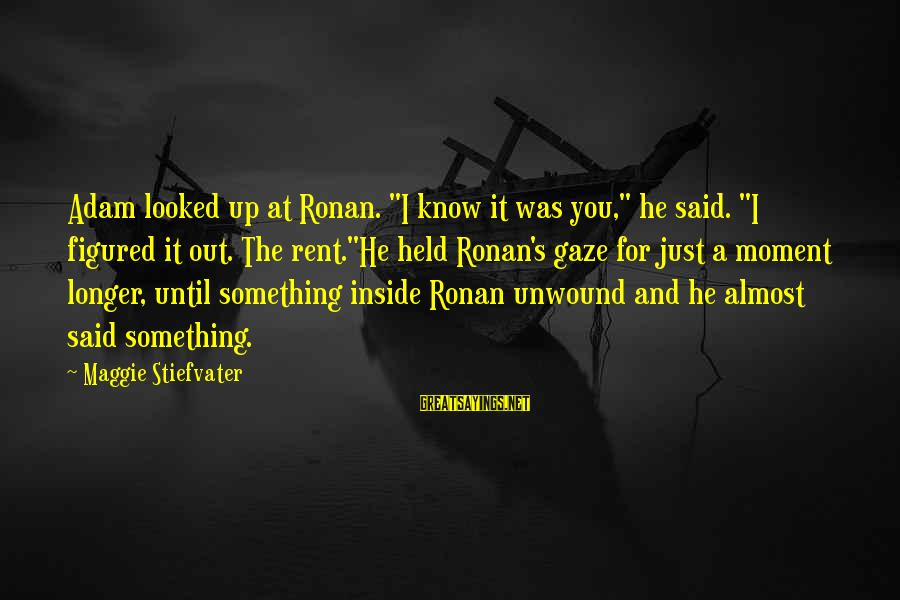 """Ronan O'gara Sayings By Maggie Stiefvater: Adam looked up at Ronan. """"I know it was you,"""" he said. """"I figured it"""