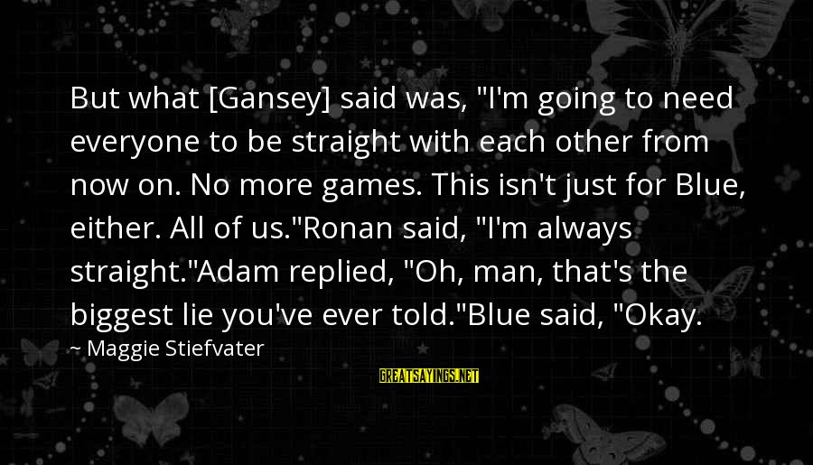"""Ronan O'gara Sayings By Maggie Stiefvater: But what [Gansey] said was, """"I'm going to need everyone to be straight with each"""