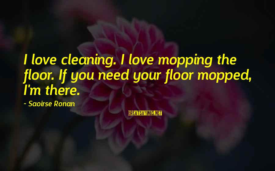 Ronan O'gara Sayings By Saoirse Ronan: I love cleaning. I love mopping the floor. If you need your floor mopped, I'm