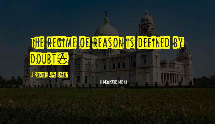 Ronnie J. Baroi Sayings: The regime of reason is defined by doubt.