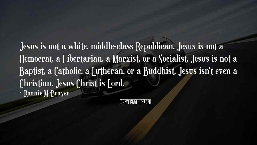Ronnie McBrayer Sayings: Jesus is not a white, middle-class Republican. Jesus is not a Democrat, a Libertarian, a