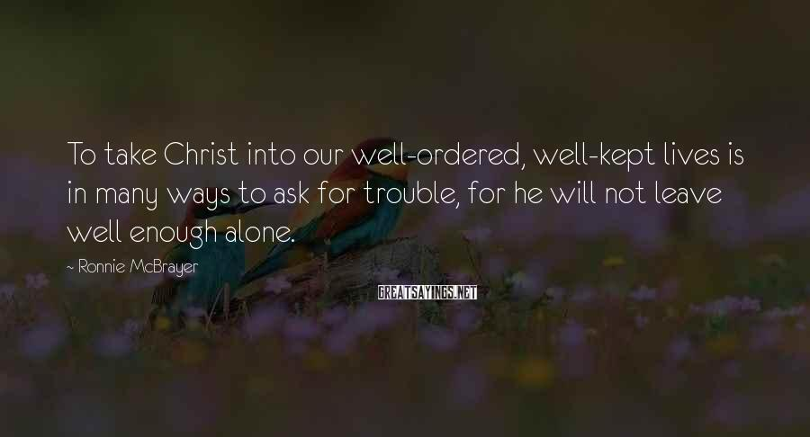 Ronnie McBrayer Sayings: To take Christ into our well-ordered, well-kept lives is in many ways to ask for
