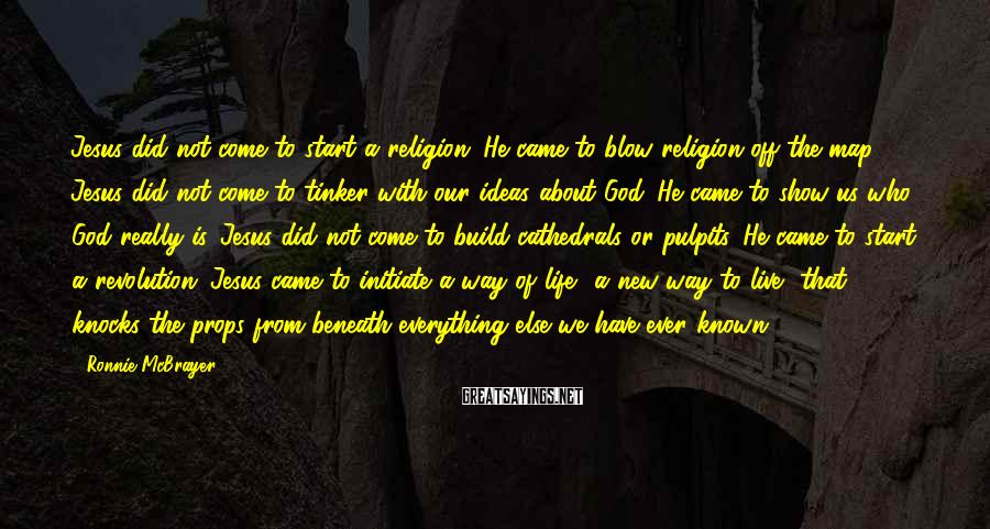 Ronnie McBrayer Sayings: Jesus did not come to start a religion. He came to blow religion off the