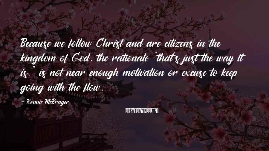 """Ronnie McBrayer Sayings: Because we follow Christ and are citizens in the kingdom of God, the rationale """"that's"""