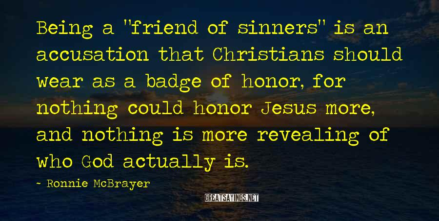 """Ronnie McBrayer Sayings: Being a """"friend of sinners"""" is an accusation that Christians should wear as a badge"""