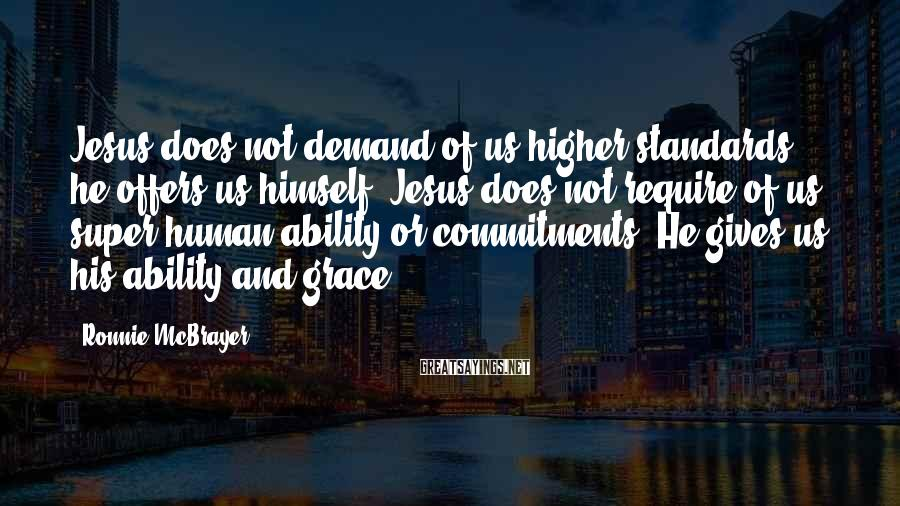 Ronnie McBrayer Sayings: Jesus does not demand of us higher standards, he offers us himself. Jesus does not