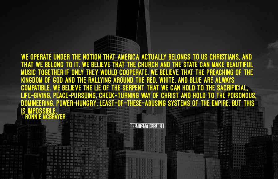 Ronnie McBrayer Sayings: We operate under the notion that America actually belongs to us Christians, and that we