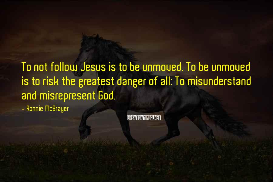 Ronnie McBrayer Sayings: To not follow Jesus is to be unmoved. To be unmoved is to risk the