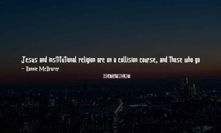 Ronnie McBrayer Sayings: Jesus and institutional religion are on a collision course, and those who go with Jesus