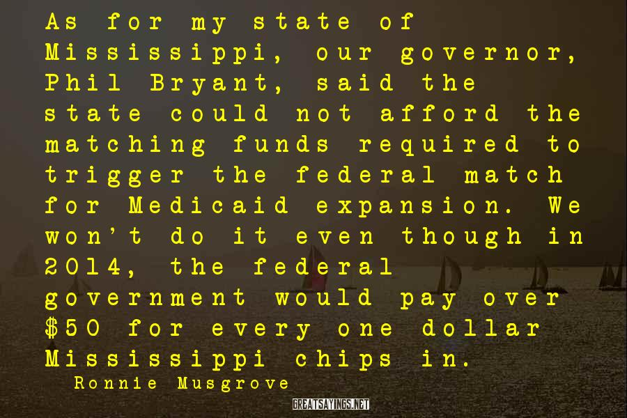 Ronnie Musgrove Sayings: As for my state of Mississippi, our governor, Phil Bryant, said the state could not