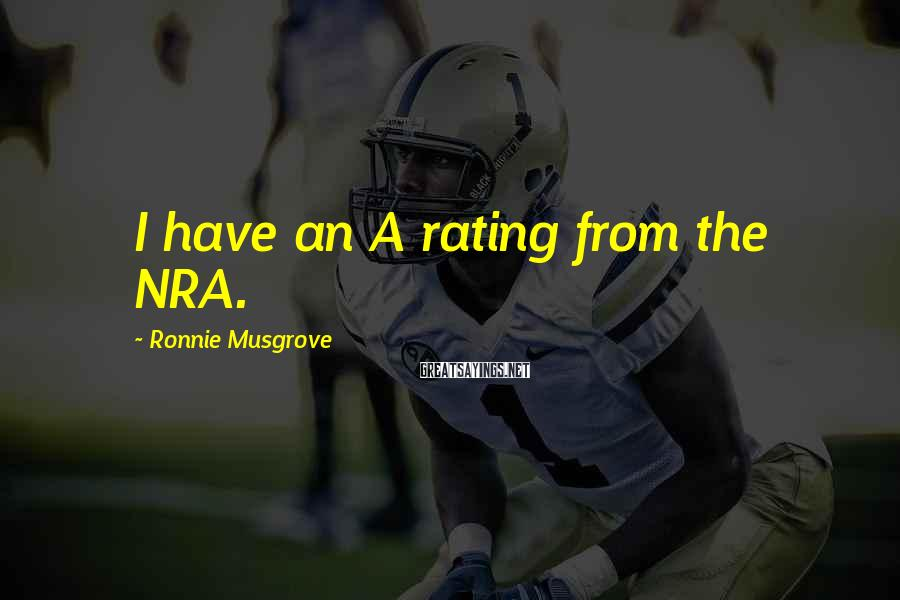 Ronnie Musgrove Sayings: I have an A rating from the NRA.