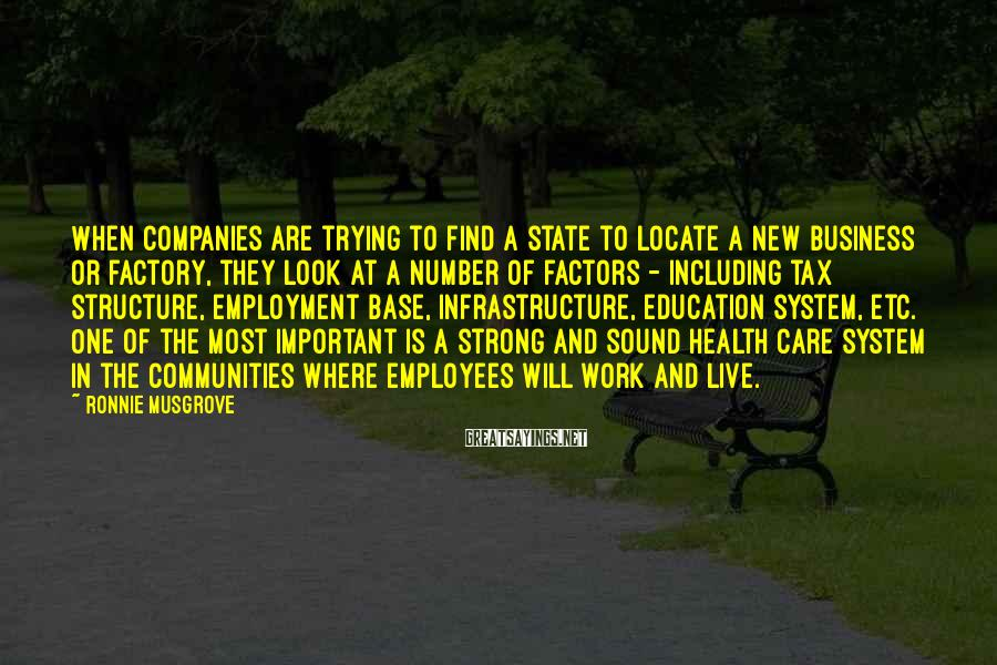 Ronnie Musgrove Sayings: When companies are trying to find a state to locate a new business or factory,