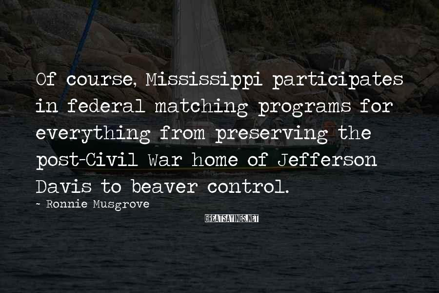 Ronnie Musgrove Sayings: Of course, Mississippi participates in federal matching programs for everything from preserving the post-Civil War