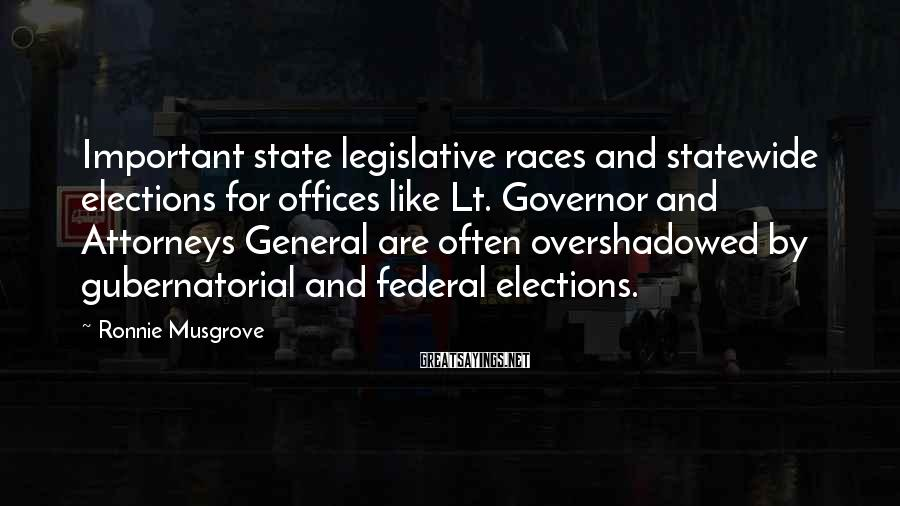 Ronnie Musgrove Sayings: Important state legislative races and statewide elections for offices like Lt. Governor and Attorneys General