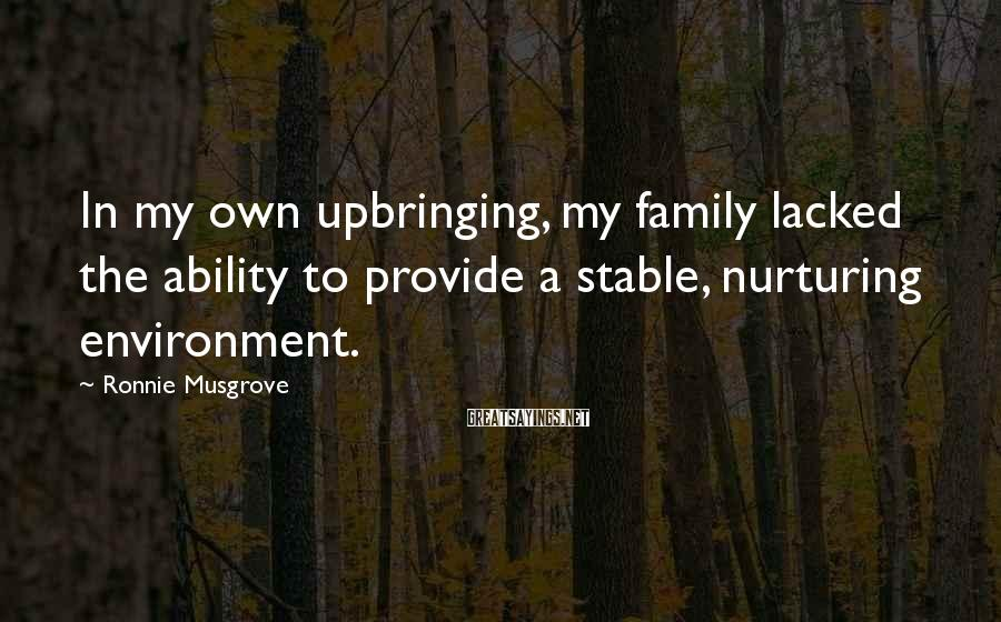 Ronnie Musgrove Sayings: In my own upbringing, my family lacked the ability to provide a stable, nurturing environment.