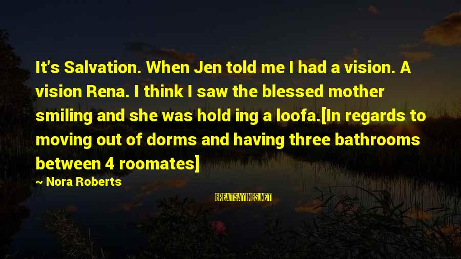 Roomates Sayings By Nora Roberts: It's Salvation. When Jen told me I had a vision. A vision Rena. I think