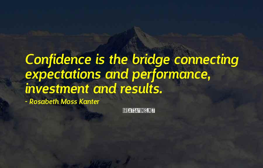 Rosabeth Moss Kanter Sayings: Confidence is the bridge connecting expectations and performance, investment and results.