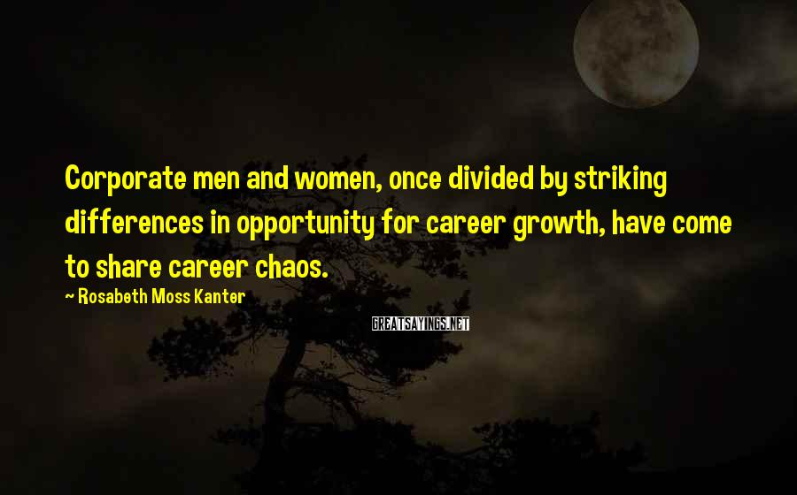 Rosabeth Moss Kanter Sayings: Corporate men and women, once divided by striking differences in opportunity for career growth, have