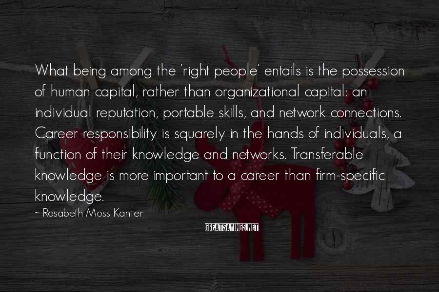 Rosabeth Moss Kanter Sayings: What being among the 'right people' entails is the possession of human capital, rather than