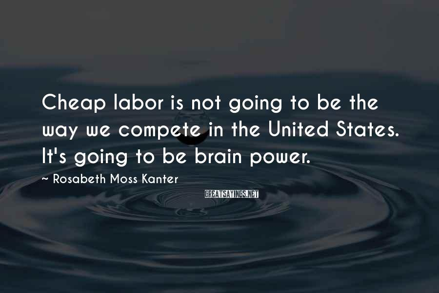 Rosabeth Moss Kanter Sayings: Cheap labor is not going to be the way we compete in the United States.