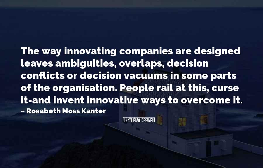 Rosabeth Moss Kanter Sayings: The way innovating companies are designed leaves ambiguities, overlaps, decision conflicts or decision vacuums in