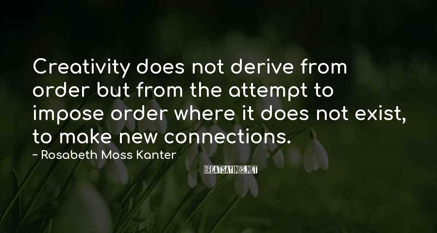 Rosabeth Moss Kanter Sayings: Creativity does not derive from order but from the attempt to impose order where it