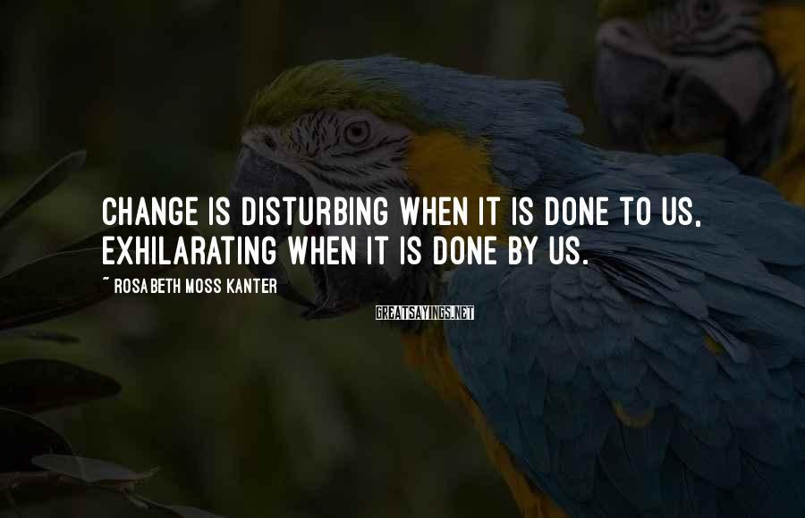 Rosabeth Moss Kanter Sayings: Change is disturbing when it is done to us, exhilarating when it is done by