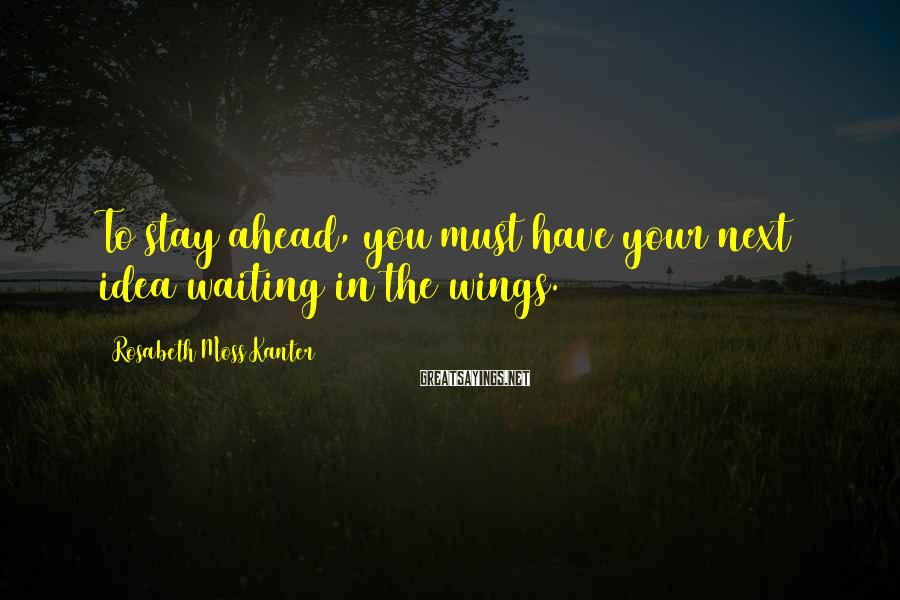 Rosabeth Moss Kanter Sayings: To stay ahead, you must have your next idea waiting in the wings.