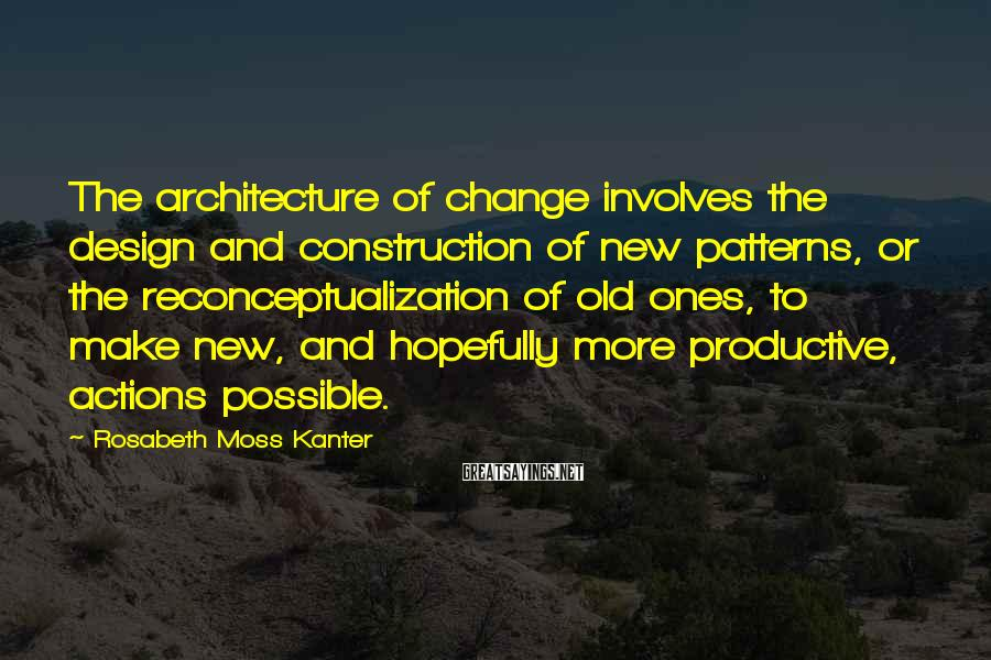 Rosabeth Moss Kanter Sayings: The architecture of change involves the design and construction of new patterns, or the reconceptualization