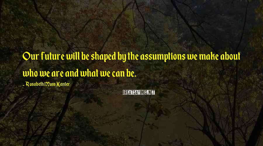 Rosabeth Moss Kanter Sayings: Our future will be shaped by the assumptions we make about who we are and