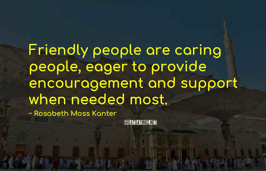 Rosabeth Moss Kanter Sayings: Friendly people are caring people, eager to provide encouragement and support when needed most.